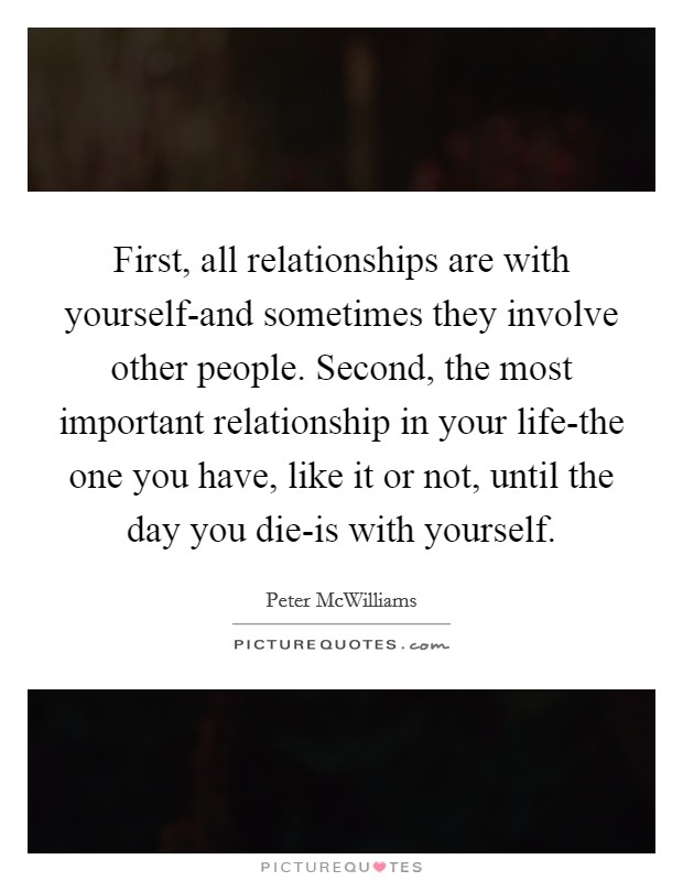 First, all relationships are with yourself-and sometimes they involve other people. Second, the most important relationship in your life-the one you have, like it or not, until the day you die-is with yourself Picture Quote #1