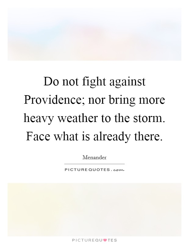 Do not fight against Providence; nor bring more heavy weather to the storm. Face what is already there Picture Quote #1