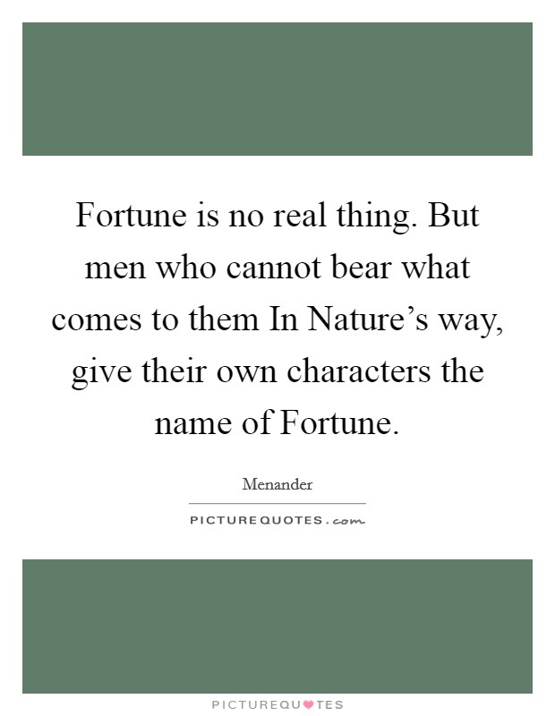 Fortune is no real thing. But men who cannot bear what comes to them In Nature's way, give their own characters the name of Fortune Picture Quote #1