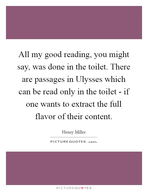 All my good reading, you might say, was done in the toilet. There are passages in Ulysses which can be read only in the toilet - if one wants to extract the full flavor of their content Picture Quote #1
