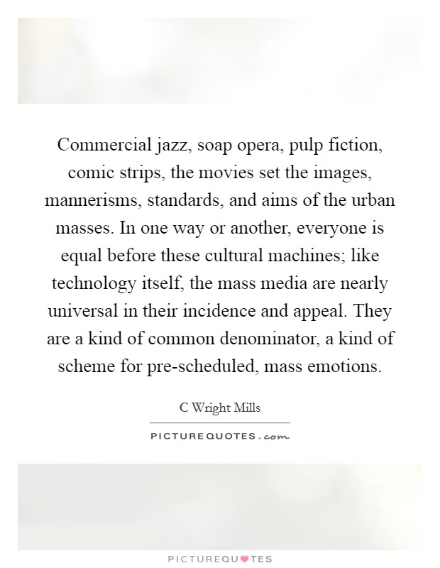 Commercial jazz, soap opera, pulp fiction, comic strips, the movies set the images, mannerisms, standards, and aims of the urban masses. In one way or another, everyone is equal before these cultural machines; like technology itself, the mass media are nearly universal in their incidence and appeal. They are a kind of common denominator, a kind of scheme for pre-scheduled, mass emotions Picture Quote #1