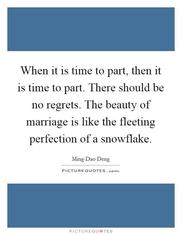 When it is time to part, then it is time to part. There should be no regrets. The beauty of marriage is like the fleeting perfection of a snowflake Picture Quote #1