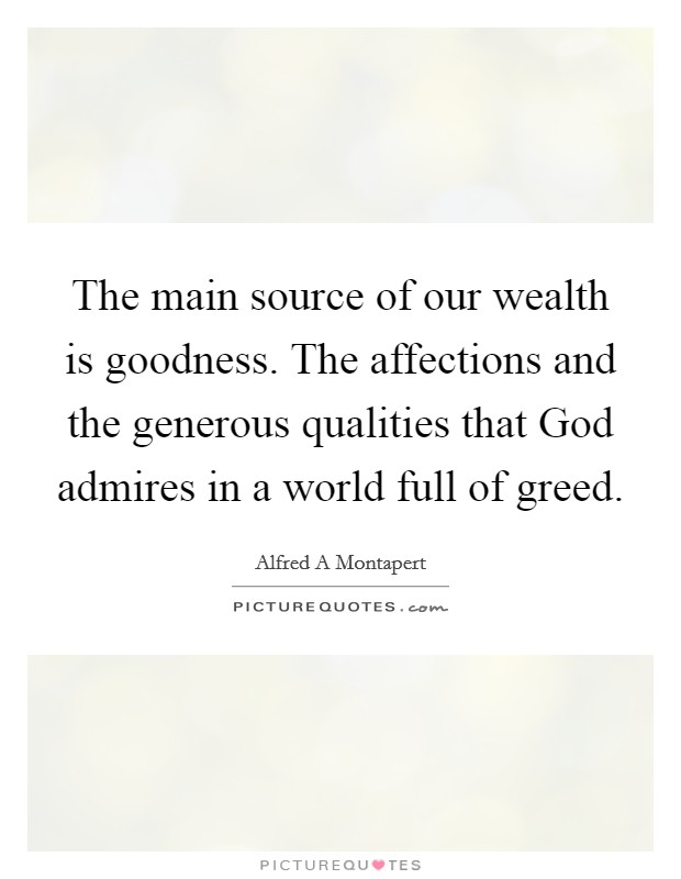 The main source of our wealth is goodness. The affections and the generous qualities that God admires in a world full of greed Picture Quote #1