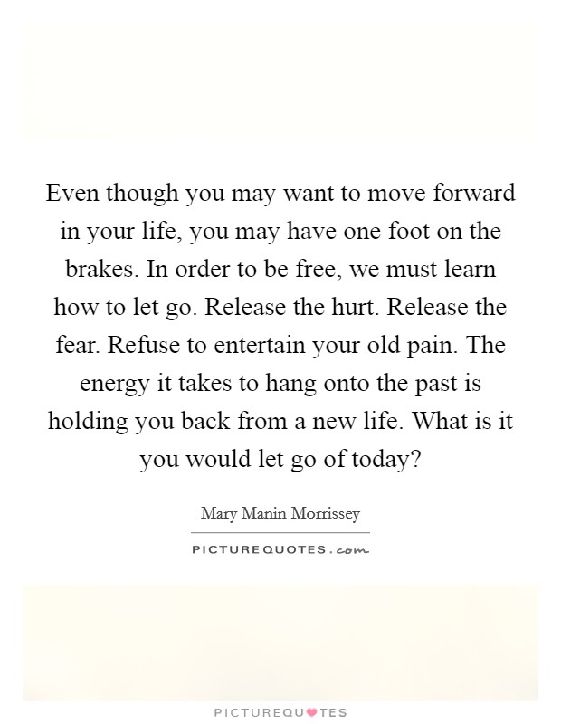 Even though you may want to move forward in your life, you may have one foot on the brakes. In order to be free, we must learn how to let go. Release the hurt. Release the fear. Refuse to entertain your old pain. The energy it takes to hang onto the past is holding you back from a new life. What is it you would let go of today? Picture Quote #1