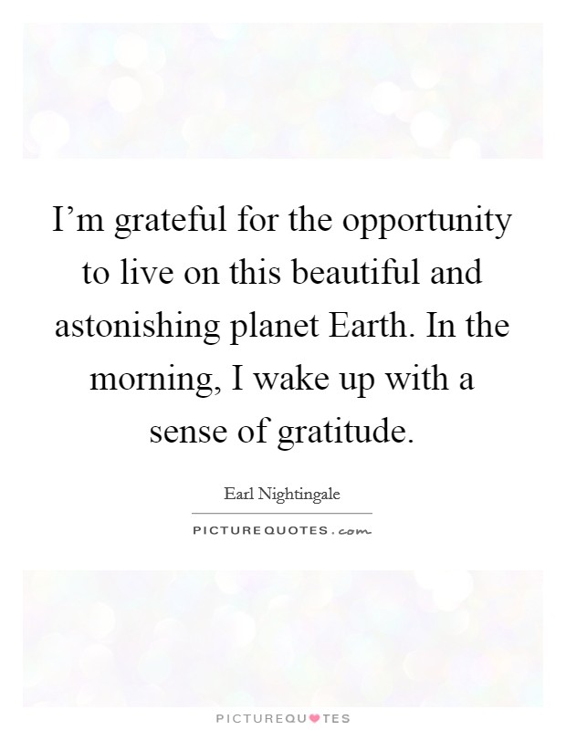 I'm grateful for the opportunity to live on this beautiful and astonishing planet Earth. In the morning, I wake up with a sense of gratitude Picture Quote #1