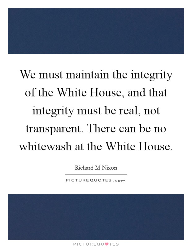 We must maintain the integrity of the White House, and that integrity must be real, not transparent. There can be no whitewash at the White House Picture Quote #1