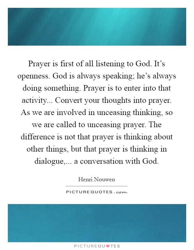 Prayer is first of all listening to God. It's openness. God is always speaking; he's always doing something. Prayer is to enter into that activity... Convert your thoughts into prayer. As we are involved in unceasing thinking, so we are called to unceasing prayer. The difference is not that prayer is thinking about other things, but that prayer is thinking in dialogue,... a conversation with God Picture Quote #1