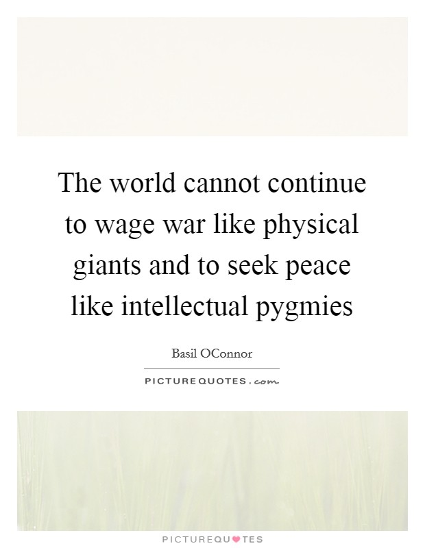 The world cannot continue to wage war like physical giants and to seek peace like intellectual pygmies Picture Quote #1