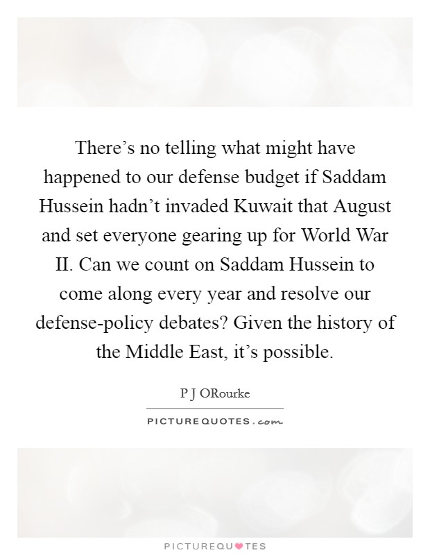 There's no telling what might have happened to our defense budget if Saddam Hussein hadn't invaded Kuwait that August and set everyone gearing up for World War II. Can we count on Saddam Hussein to come along every year and resolve our defense-policy debates? Given the history of the Middle East, it's possible Picture Quote #1