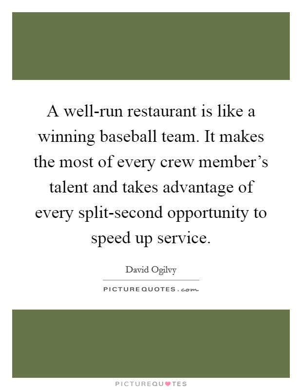 A well-run restaurant is like a winning baseball team. It makes the most of every crew member's talent and takes advantage of every split-second opportunity to speed up service Picture Quote #1