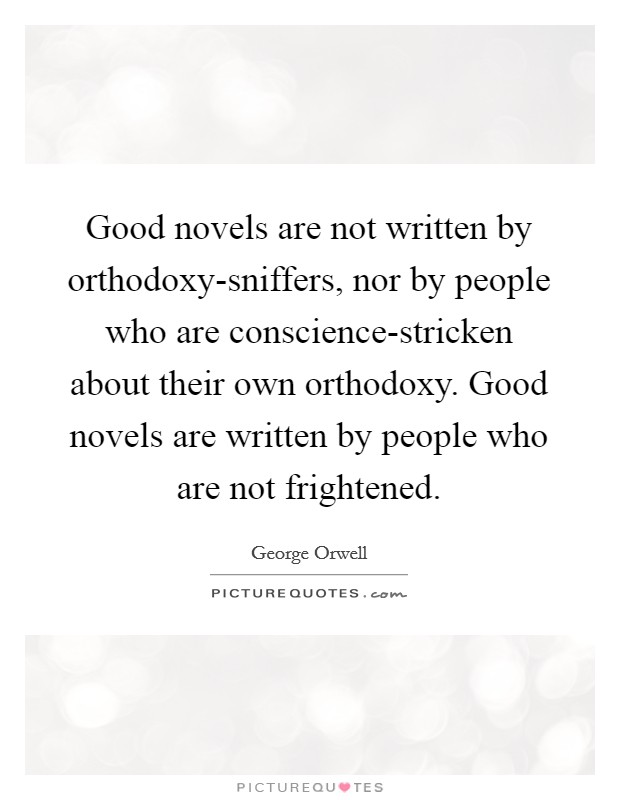 Good novels are not written by orthodoxy-sniffers, nor by people who are conscience-stricken about their own orthodoxy. Good novels are written by people who are not frightened Picture Quote #1