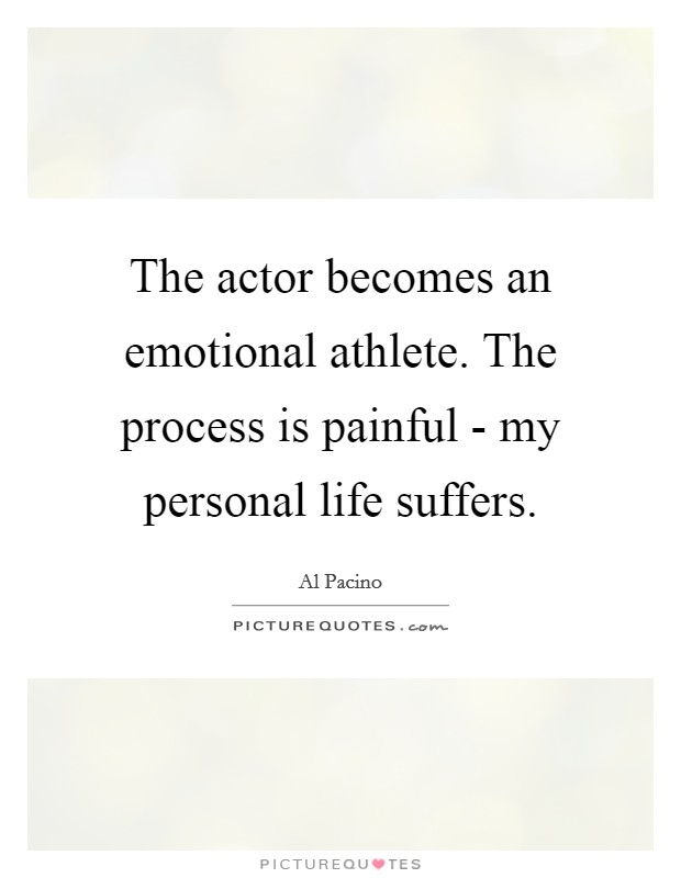 The actor becomes an emotional athlete. The process is painful - my personal life suffers Picture Quote #1