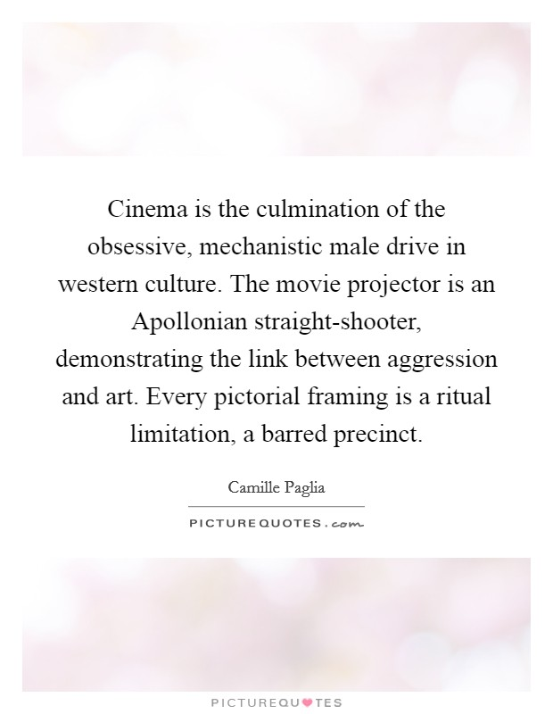 Cinema is the culmination of the obsessive, mechanistic male drive in western culture. The movie projector is an Apollonian straight-shooter, demonstrating the link between aggression and art. Every pictorial framing is a ritual limitation, a barred precinct Picture Quote #1