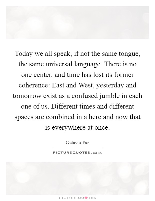 Today we all speak, if not the same tongue, the same universal language. There is no one center, and time has lost its former coherence: East and West, yesterday and tomorrow exist as a confused jumble in each one of us. Different times and different spaces are combined in a here and now that is everywhere at once Picture Quote #1