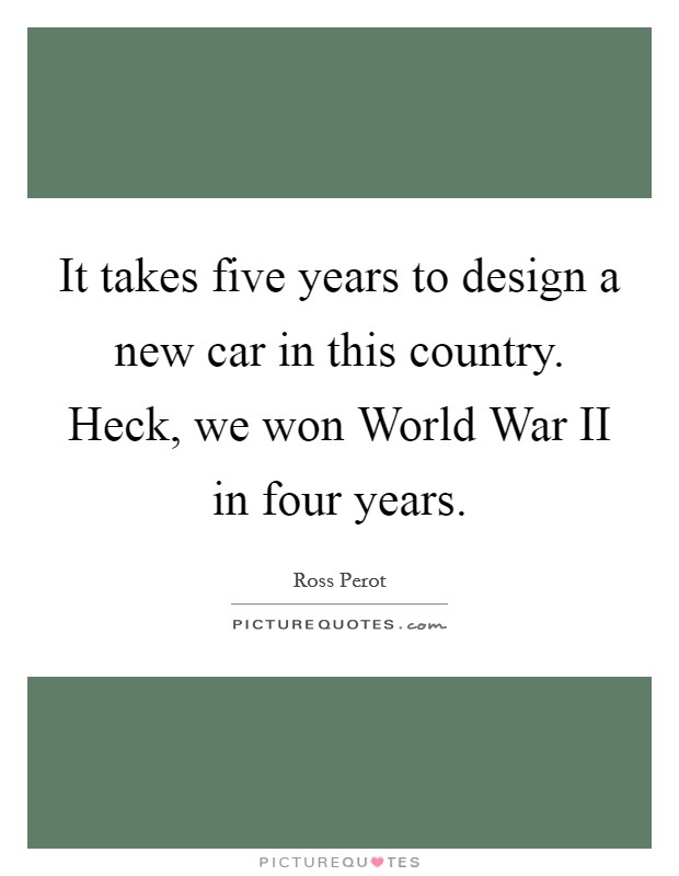 It takes five years to design a new car in this country. Heck, we won World War II in four years Picture Quote #1