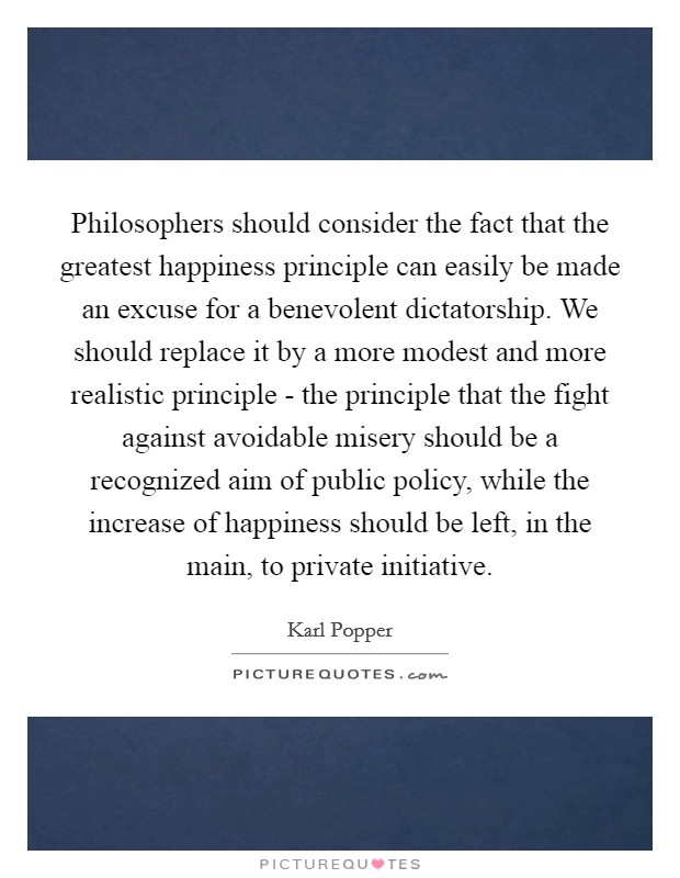 Philosophers should consider the fact that the greatest happiness principle can easily be made an excuse for a benevolent dictatorship. We should replace it by a more modest and more realistic principle - the principle that the fight against avoidable misery should be a recognized aim of public policy, while the increase of happiness should be left, in the main, to private initiative Picture Quote #1