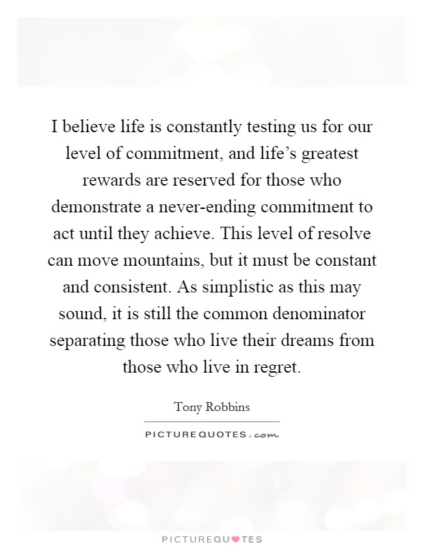 I believe life is constantly testing us for our level of commitment, and life's greatest rewards are reserved for those who demonstrate a never-ending commitment to act until they achieve. This level of resolve can move mountains, but it must be constant and consistent. As simplistic as this may sound, it is still the common denominator separating those who live their dreams from those who live in regret Picture Quote #1