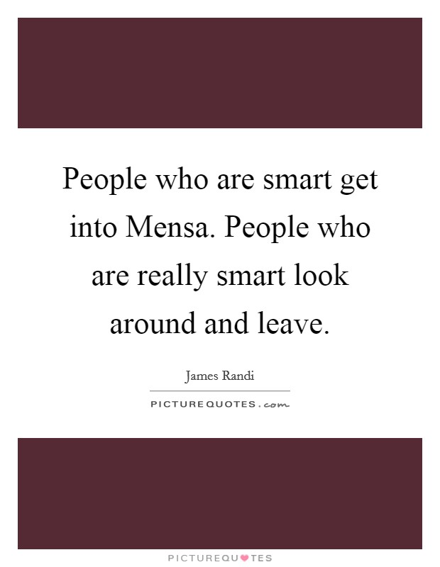 People who are smart get into Mensa. People who are really smart look around and leave Picture Quote #1