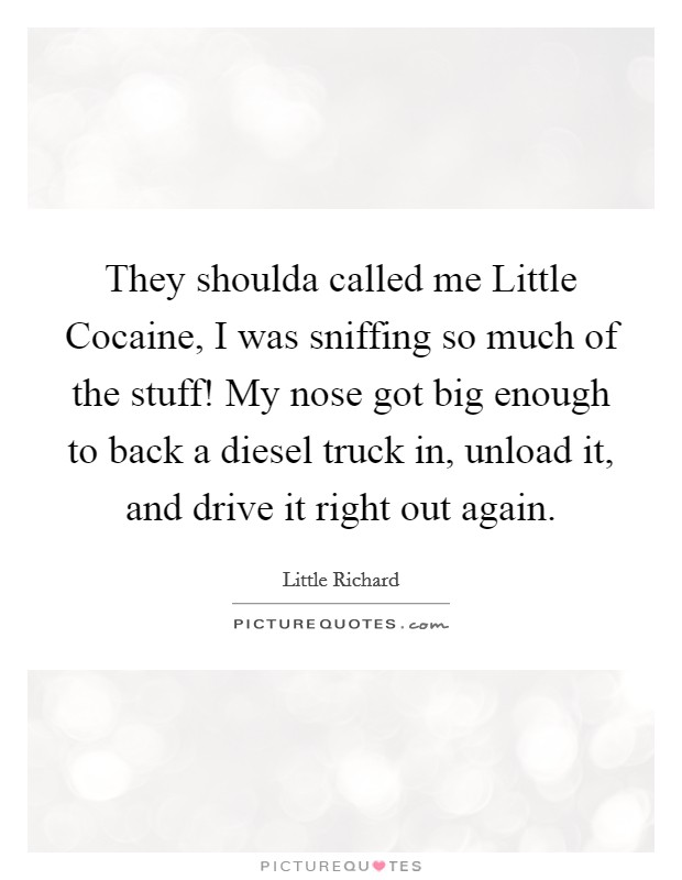 They shoulda called me Little Cocaine, I was sniffing so much of the stuff! My nose got big enough to back a diesel truck in, unload it, and drive it right out again Picture Quote #1