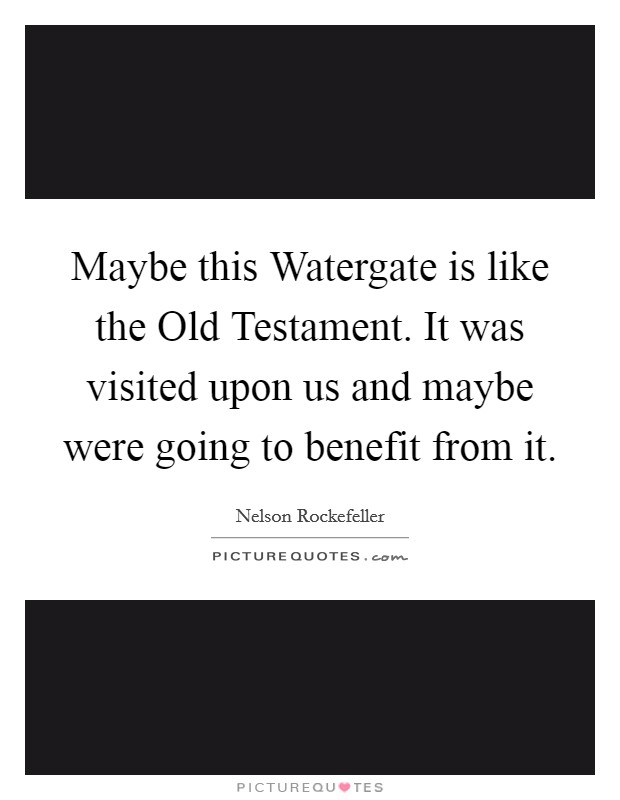 Maybe this Watergate is like the Old Testament. It was visited upon us and maybe were going to benefit from it Picture Quote #1