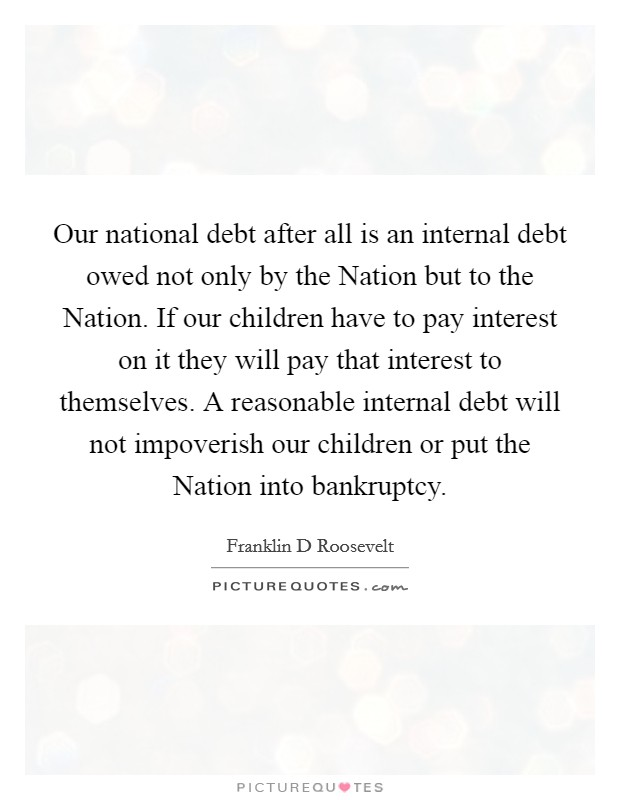 Our national debt after all is an internal debt owed not only by the Nation but to the Nation. If our children have to pay interest on it they will pay that interest to themselves. A reasonable internal debt will not impoverish our children or put the Nation into bankruptcy Picture Quote #1