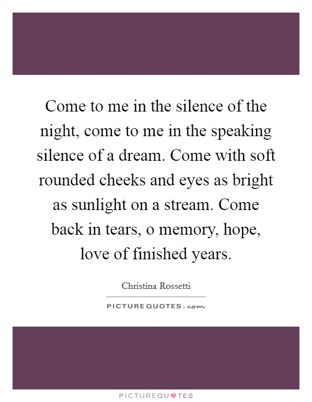 Come to me in the silence of the night, come to me in the speaking silence of a dream. Come with soft rounded cheeks and eyes as bright as sunlight on a stream. Come back in tears, o memory, hope, love of finished years Picture Quote #1
