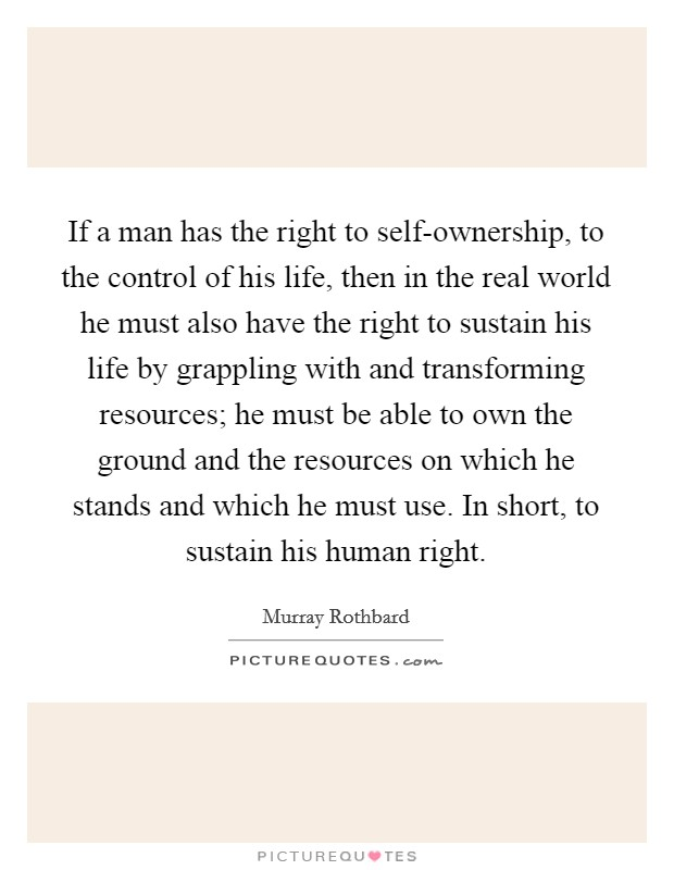 If a man has the right to self-ownership, to the control of his life, then in the real world he must also have the right to sustain his life by grappling with and transforming resources; he must be able to own the ground and the resources on which he stands and which he must use. In short, to sustain his human right Picture Quote #1