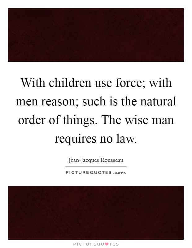 With children use force; with men reason; such is the natural order of things. The wise man requires no law Picture Quote #1