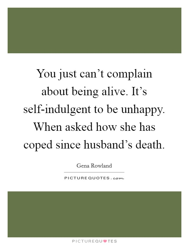 You just can't complain about being alive. It's self-indulgent to be unhappy. When asked how she has coped since husband's death Picture Quote #1