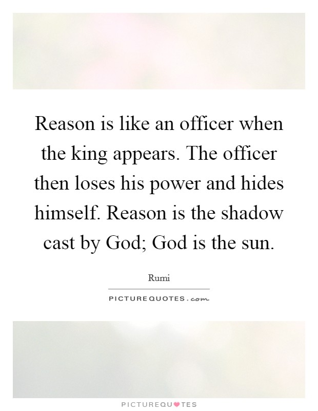 Reason is like an officer when the king appears. The officer then loses his power and hides himself. Reason is the shadow cast by God; God is the sun Picture Quote #1