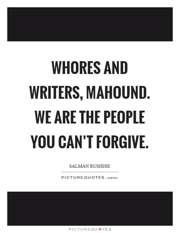 Whores and writers, Mahound. We are the people you can't forgive Picture Quote #1