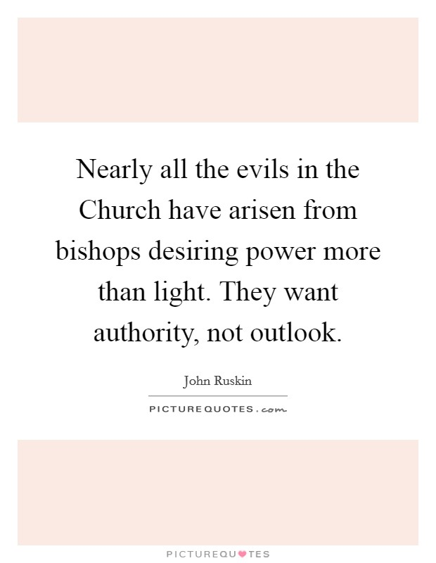 Nearly all the evils in the Church have arisen from bishops desiring power more than light. They want authority, not outlook Picture Quote #1