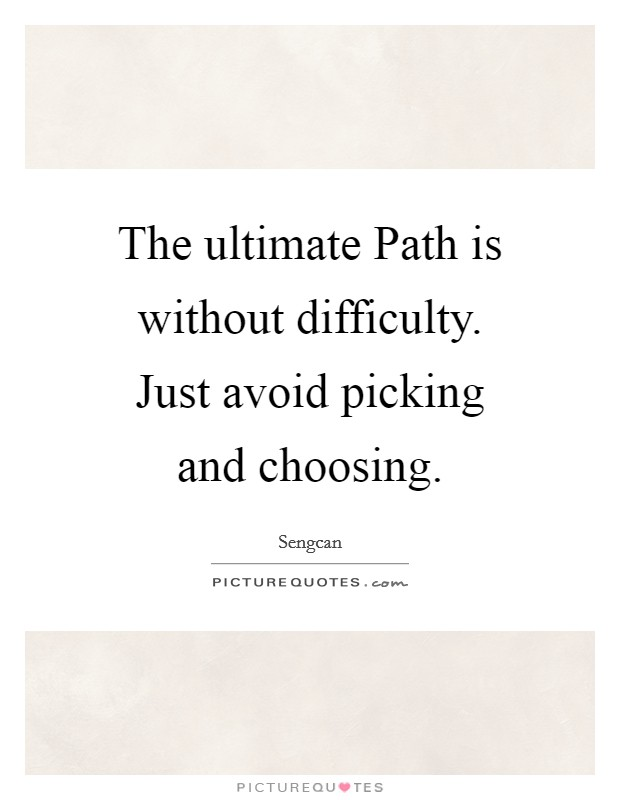 The ultimate Path is without difficulty. Just avoid picking and choosing Picture Quote #1