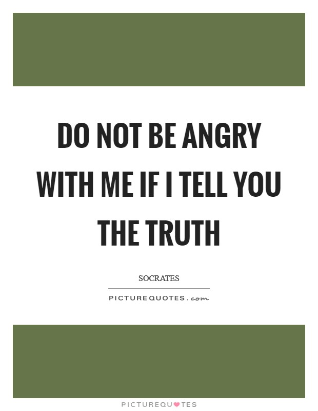 Do not be angry with me if I tell you the truth Picture Quote #1