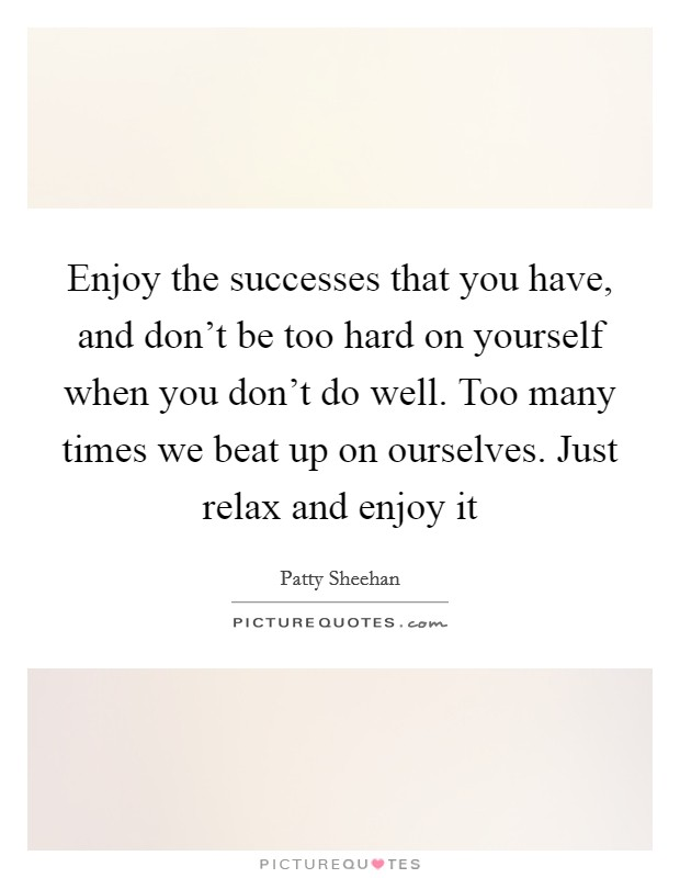 Enjoy the successes that you have, and don't be too hard on yourself when you don't do well. Too many times we beat up on ourselves. Just relax and enjoy it Picture Quote #1