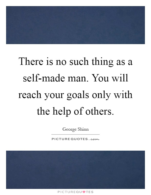 There is no such thing as a self-made man. You will reach your goals only with the help of others Picture Quote #1