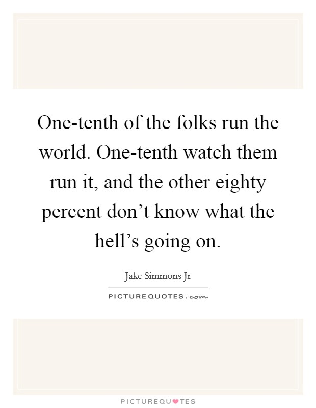 One-tenth of the folks run the world. One-tenth watch them run it, and the other eighty percent don't know what the hell's going on Picture Quote #1
