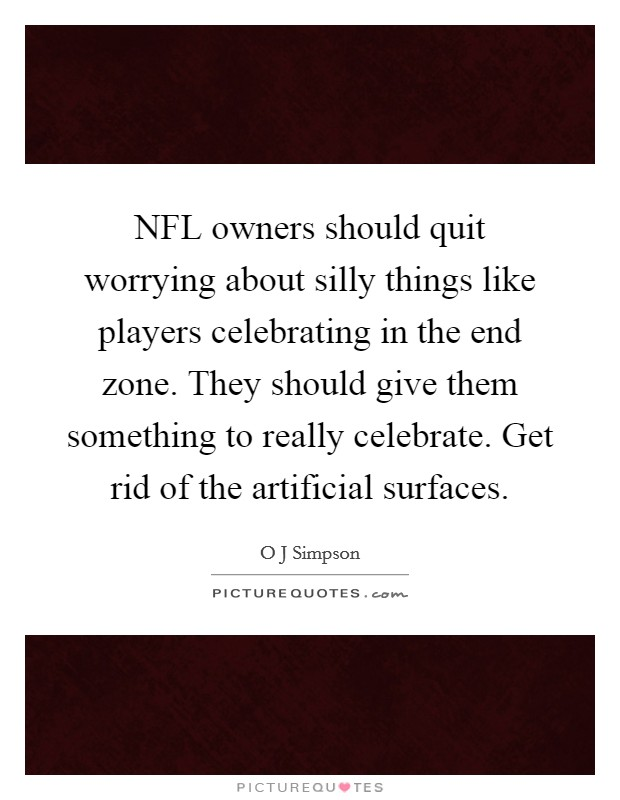 NFL owners should quit worrying about silly things like players celebrating in the end zone. They should give them something to really celebrate. Get rid of the artificial surfaces Picture Quote #1