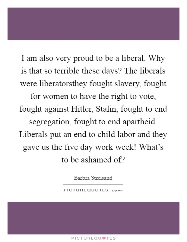 I am also very proud to be a liberal. Why is that so terrible these days? The liberals were liberatorsthey fought slavery, fought for women to have the right to vote, fought against Hitler, Stalin, fought to end segregation, fought to end apartheid. Liberals put an end to child labor and they gave us the five day work week! What's to be ashamed of? Picture Quote #1