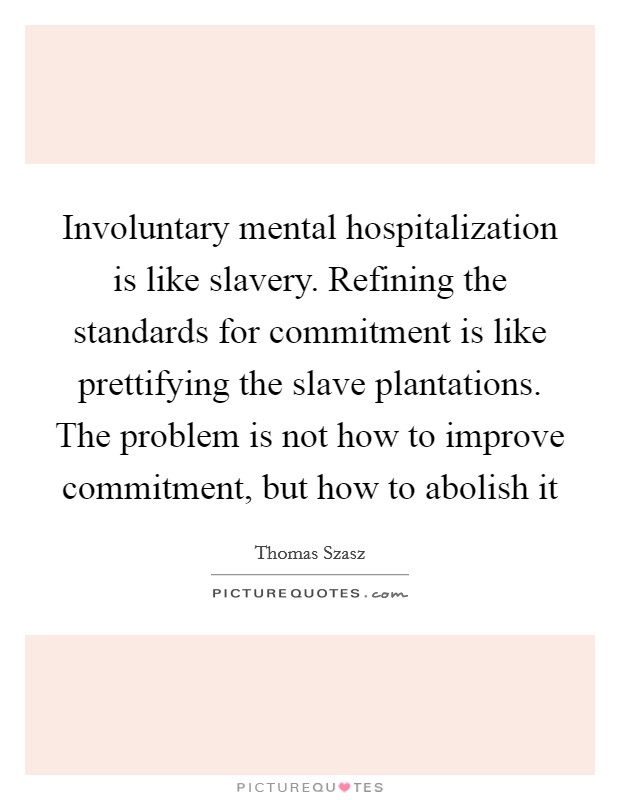 Involuntary mental hospitalization is like slavery. Refining the standards for commitment is like prettifying the slave plantations. The problem is not how to improve commitment, but how to abolish it Picture Quote #1