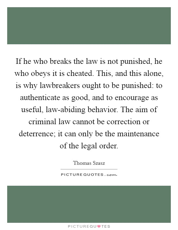 If he who breaks the law is not punished, he who obeys it is cheated. This, and this alone, is why lawbreakers ought to be punished: to authenticate as good, and to encourage as useful, law-abiding behavior. The aim of criminal law cannot be correction or deterrence; it can only be the maintenance of the legal order Picture Quote #1