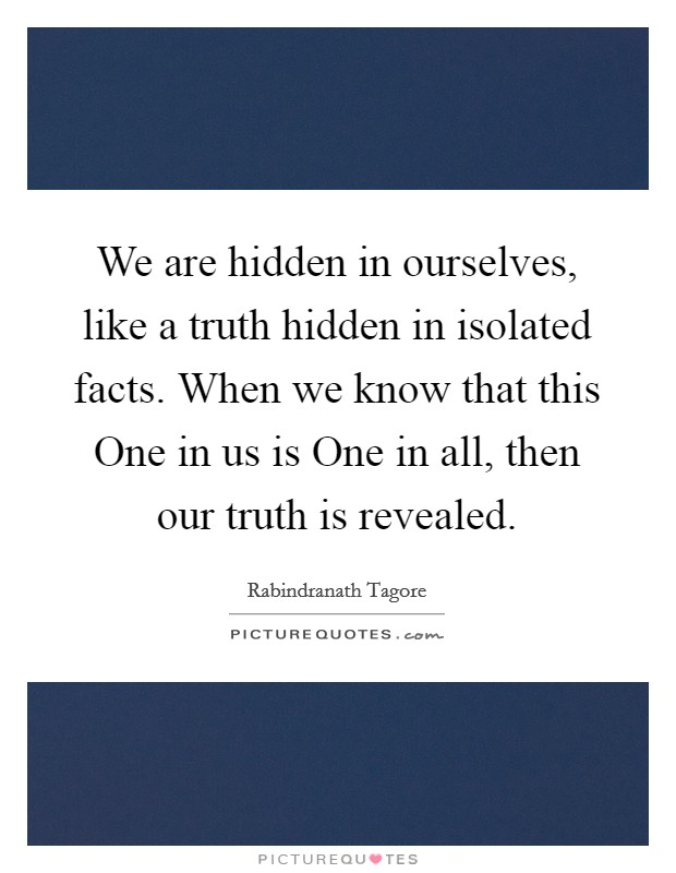 We are hidden in ourselves, like a truth hidden in isolated facts. When we know that this One in us is One in all, then our truth is revealed Picture Quote #1
