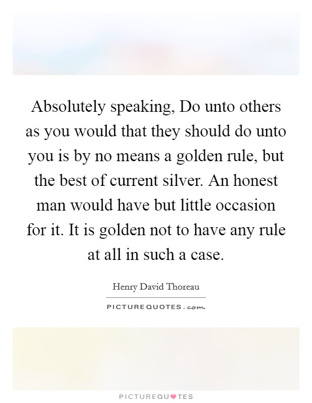 Absolutely speaking, Do unto others as you would that they should do unto you is by no means a golden rule, but the best of current silver. An honest man would have but little occasion for it. It is golden not to have any rule at all in such a case Picture Quote #1