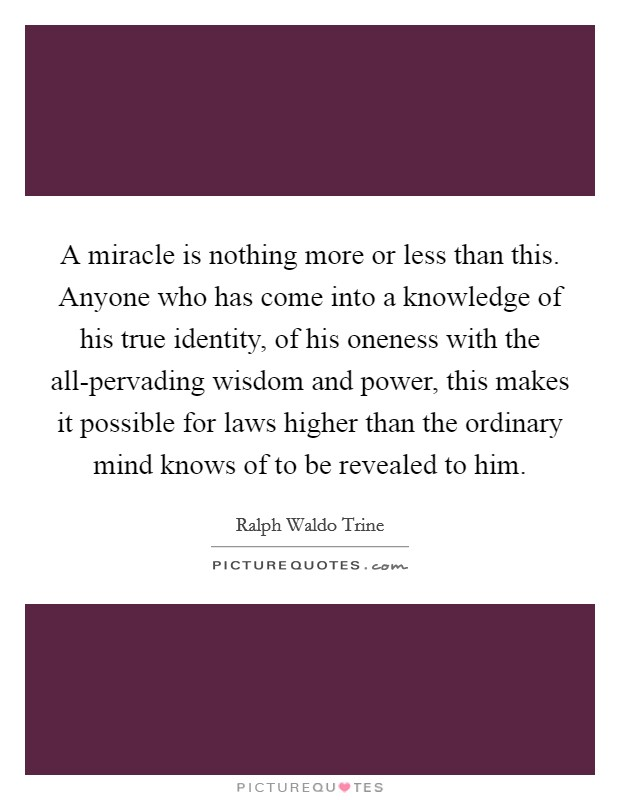 A miracle is nothing more or less than this. Anyone who has come into a knowledge of his true identity, of his oneness with the all-pervading wisdom and power, this makes it possible for laws higher than the ordinary mind knows of to be revealed to him Picture Quote #1