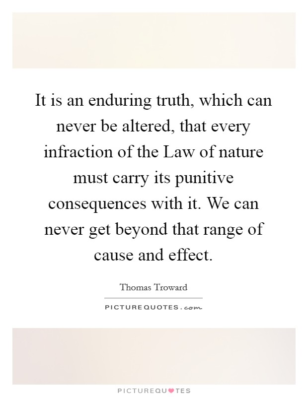 It is an enduring truth, which can never be altered, that every infraction of the Law of nature must carry its punitive consequences with it. We can never get beyond that range of cause and effect Picture Quote #1