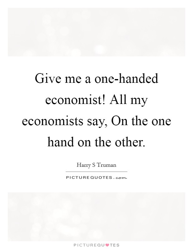Give me a one-handed economist! All my economists say, On the one hand on the other Picture Quote #1