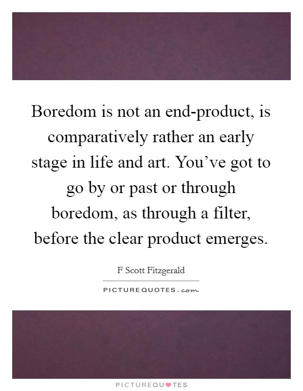Boredom is not an end-product, is comparatively rather an early stage in life and art. You've got to go by or past or through boredom, as through a filter, before the clear product emerges Picture Quote #1