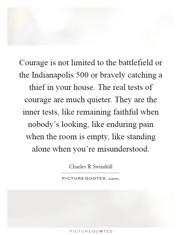Courage is not limited to the battlefield or the Indianapolis 500 or bravely catching a thief in your house. The real tests of courage are much quieter. They are the inner tests, like remaining faithful when nobody's looking, like enduring pain when the room is empty, like standing alone when you're misunderstood Picture Quote #1