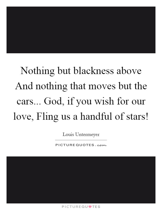 Nothing but blackness above And nothing that moves but the cars... God, if you wish for our love, Fling us a handful of stars! Picture Quote #1