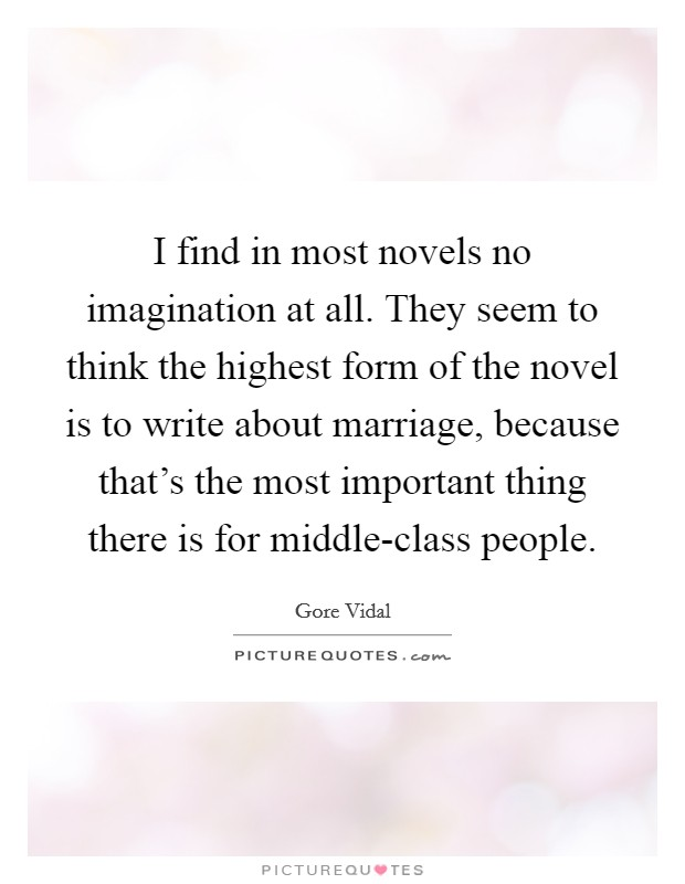 I find in most novels no imagination at all. They seem to think the highest form of the novel is to write about marriage, because that's the most important thing there is for middle-class people Picture Quote #1